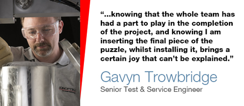 """...knowing that the whole team has had a part to play in the completion of the project, and knowing I am inserting the final piece of the puzzle, whilst installing it, brings a certain joy that can't be explained"" - Gavyn Trowbridge, Senior Test & Service Engineer"